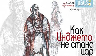 """Премиера за сезона! Гледайте """"Как Инджето не стана цар"""" на 12.05. от 19ч. в Младежки театър, 1 билет!"""