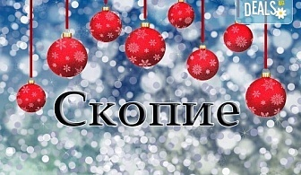 Весела Коледа в Скопие, Македония! 1 нощувка със закуска и празнична вечеря с жива музика, транспорт и екскурзовод!